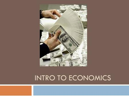 INTRO TO ECONOMICS. What is economics??  Efficient use of scarce resources  Study of how individuals and society, experiencing limitless wants, choose.