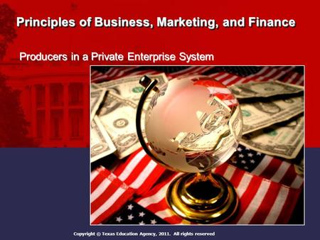Principles of Business, Marketing, and Finance Producers in a Private Enterprise System Copyright © Texas Education Agency, 2011. All rights reserved.