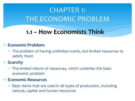  Economic Problem:  The problem of having unlimited wants, but limited resources to satisfy them  Scarcity  The limited nature of resources, which.