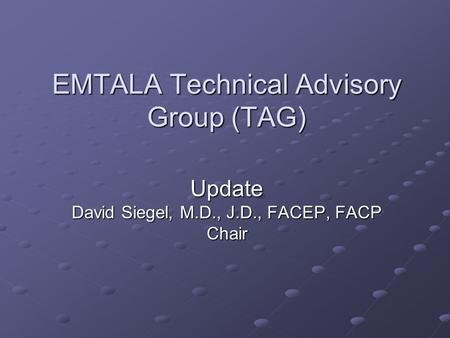 EMTALA Technical Advisory Group (TAG) Update David Siegel, M.D., J.D., FACEP, FACP Chair.