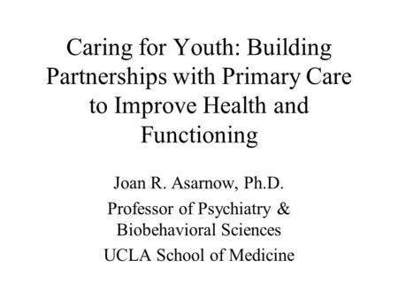 Caring for Youth: Building Partnerships with Primary Care to Improve Health and Functioning Joan R. Asarnow, Ph.D. Professor of Psychiatry & Biobehavioral.