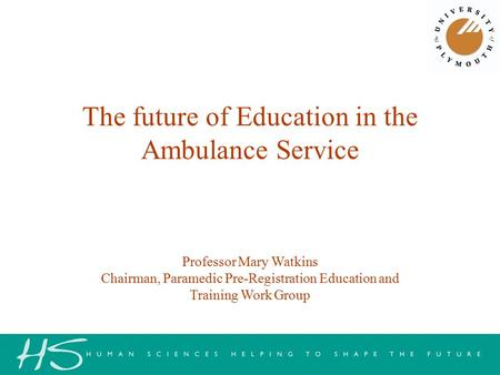 Professor Mary Watkins Chairman, Paramedic Pre-Registration Education and Training Work Group The future of Education in the Ambulance Service.