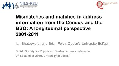 Mismatches and matches in address information from the Census and the BSO: A longitudinal perspective 2001-2011 Ian Shuttleworth and Brian Foley, Queen's.