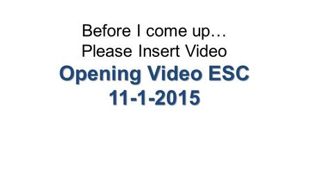 Before I come up… Please Insert Video Opening Video ESC 11-1-2015.
