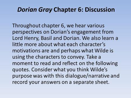 Dorian Gray Chapter 6: Discussion Throughout chapter 6, we hear various perspectives on Dorian's engagement from Lord Henry, Basil and Dorian. We also.