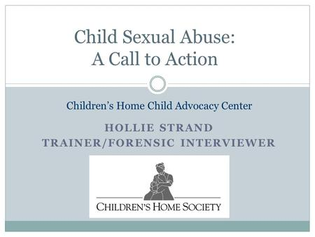 HOLLIE STRAND TRAINER/FORENSIC INTERVIEWER Child Sexual Abuse: A Call to Action Children's Home Child Advocacy Center.