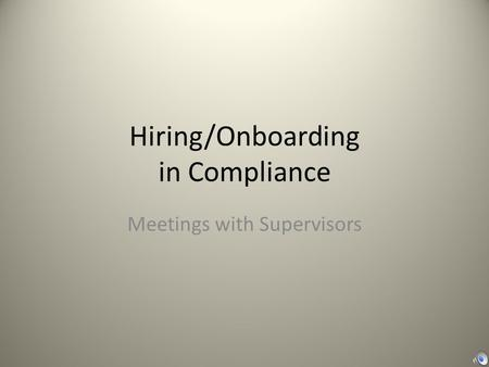 Hiring/Onboarding in Compliance Meetings with Supervisors.