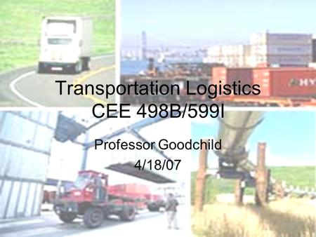 Transportation Logistics CEE 498B/599I Professor Goodchild 4/18/07.
