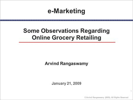 1 © Arvind Rangaswamy (2009), All Rights Reserved January 21, 2009 e-Marketing Some Observations Regarding Online Grocery Retailing Arvind Rangaswamy.