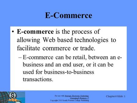 For use with Strategic Electronic Marketing: Managing E-Business 2 e Copyright 2003 South-Western College Publishing Chapter 6 Slide: 1 E-Commerce E-commerce.