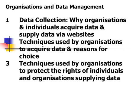 Organisations and Data Management 1 Data Collection: Why organisations & individuals acquire data & supply data via websites 2Techniques used by organisations.
