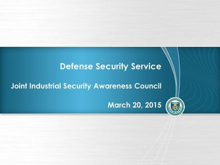 Defense Security Service Joint Industrial Security Awareness Council March 20, 2015.