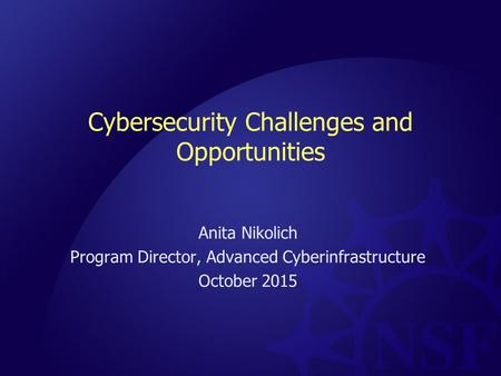 Cybersecurity Challenges and Opportunities Anita Nikolich Program Director, Advanced Cyberinfrastructure October 2015.