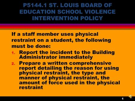 P5144.1 ST. LOUIS BOARD OF EDUCATION SCHOOL VIOLENCE INTERVENTION POLICY If a staff member uses physical restraint on a student, the following must be.