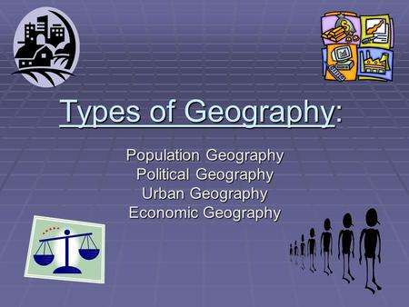 Types of Geography: Population Geography Political Geography Urban Geography Economic Geography.