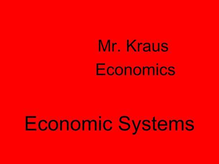 Economic Systems Mr. Kraus Economics Why do we have Economic Systems? Scarcity Survival for any society depends on its ability to provide food, clothing,