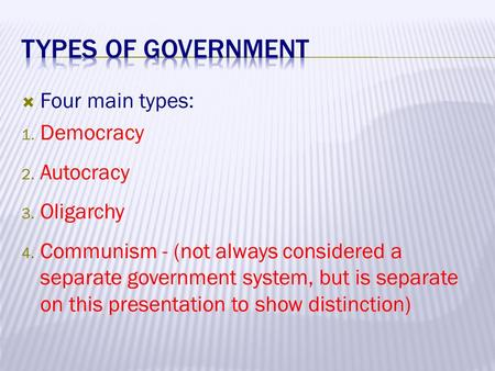  Four main types: 1. Democracy 2. Autocracy 3. Oligarchy 4. Communism - (not always considered a separate government system, but is separate on this presentation.