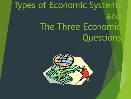 Types of Economic Systems and The Three Economic Questions.