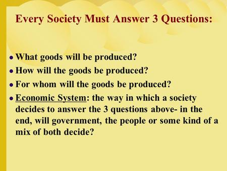 Every Society Must Answer 3 Questions: What goods will be produced? How will the goods be produced? For whom will the goods be produced? Economic System: