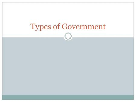 Types of Government. What kind of Governments are there? What do you think of when you hear the word government?