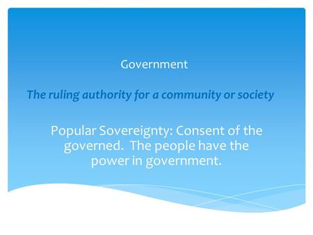 Government The ruling authority for a community or society Popular Sovereignty: Consent of the governed. The people have the power in government.