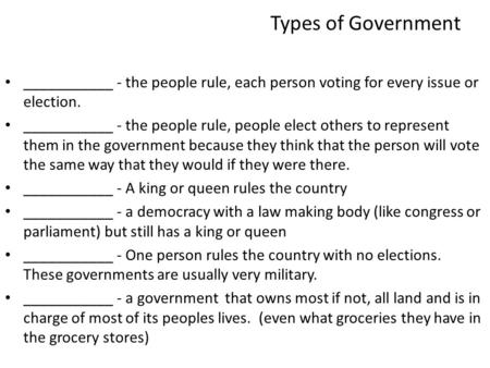 Types of Government ___________ - the people rule, each person voting for every issue or election. ___________ - the people rule, people elect others to.