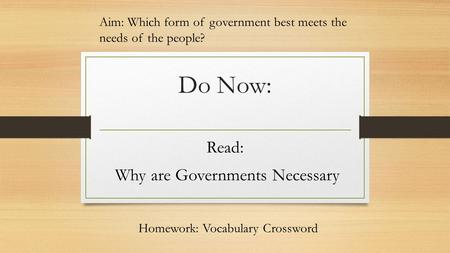 Do Now: Read: Why are Governments Necessary Aim: Which form of government best meets the needs of the people? Homework: Vocabulary Crossword.