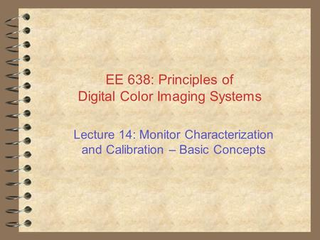EE 638: Principles of Digital Color Imaging Systems Lecture 14: Monitor Characterization and Calibration – Basic Concepts.