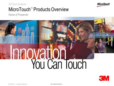 3M Touch Systems © 3M 2007. All Rights Reserved. 3M CONFIDENTIAL MicroTouch ™ Products Overview Name of Presenter.