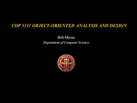 COP 3331 OBJECT-ORIENTED ANALYSIS AND DESIGN Bob Myers Department of Computer Science.