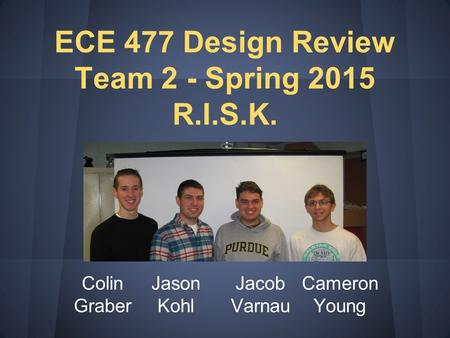 Colin Graber Jason Kohl Jacob Varnau Cameron Young ECE 477 Design Review Team 2 - Spring 2015 R.I.S.K.