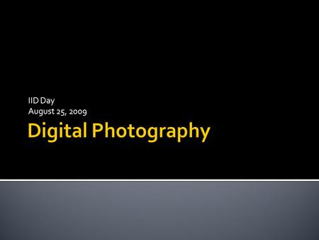 IID Day August 25, 2009. 1. Using your camera overview 2. Tips for shooting great pictures 3. Transferring Images from Camera to Computer 4. Image editing.
