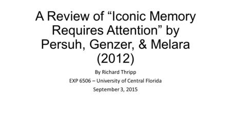 "A Review of ""Iconic Memory Requires Attention"" by Persuh, Genzer, & Melara (2012) By Richard Thripp EXP 6506 – University of Central Florida September."