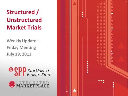 Structured / Unstructured Market Trials Weekly Update – Friday Meeting July 19, 2013.