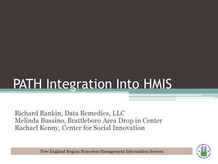 New England Region Homeless Management Information System PATH Integration Into HMIS Richard Rankin, Data Remedies, LLC Melinda Bussino, Brattleboro Area.