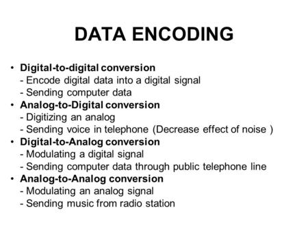 DATA ENCODING Digital-to-digital conversion - Encode digital data into a digital signal - Sending computer data Analog-to-Digital conversion - Digitizing.