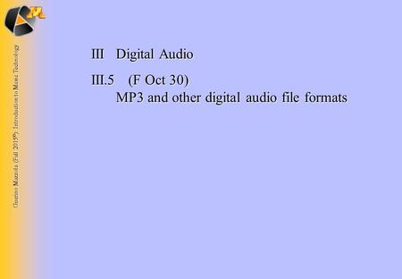 Guerino Mazzola (Fall 2015 © ): Introduction to Music Technology IIIDigital Audio III.5 (F Oct 30) MP3 and other digital audio file formats.