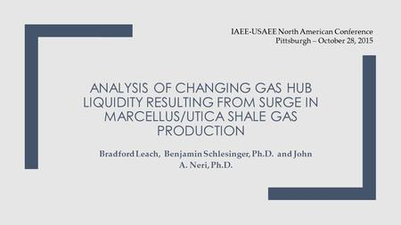 ANALYSIS OF CHANGING GAS HUB LIQUIDITY RESULTING FROM SURGE IN MARCELLUS/UTICA SHALE GAS PRODUCTION Bradford Leach, Benjamin Schlesinger, Ph.D. and John.