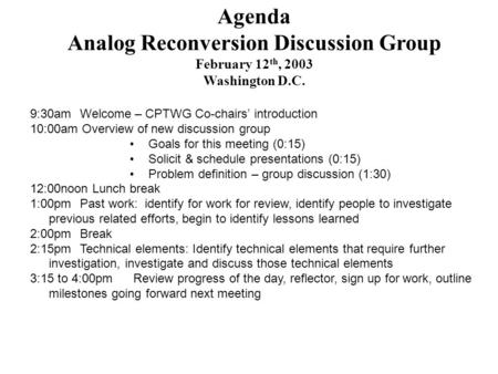 Agenda Analog Reconversion Discussion Group February 12 th, 2003 Washington D.C. 9:30am Welcome – CPTWG Co-chairs' introduction 10:00am Overview of new.