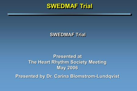 SWEDMAF Trial Presented at The Heart Rhythm Society Meeting May 2006 Presented by Dr. Carina Blomstrom-Lundqvist SWEDMAF Trial.