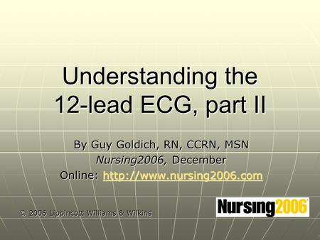 Understanding the 12-lead ECG, part II By Guy Goldich, RN, CCRN, MSN Nursing2006, December Online: