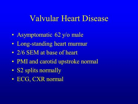 Valvular Heart Disease Asymptomatic 62 y/o male Long-standing heart murmur 2/6 SEM at base of heart PMI and carotid upstroke normal S2 splits normally.
