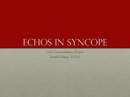 ECHOs in Syncope Cost Consciousness Project Aceela Muqri, PGY-2.