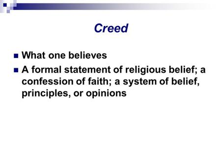 Creed What one believes A formal statement of religious belief; a confession of faith; a system of belief, principles, or opinions.
