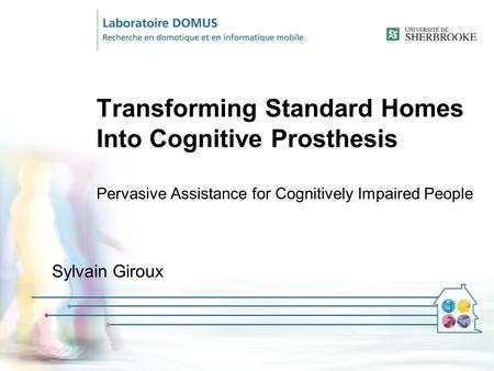 Transforming Standard Homes Into Cognitive Prosthesis Pervasive Assistance for Cognitively Impaired People Sylvain Giroux.