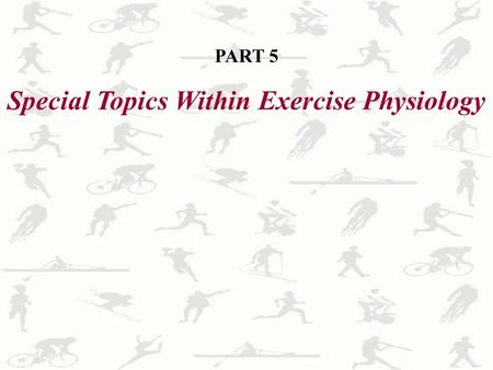 PART 5 Special Topics Within Exercise Physiology.