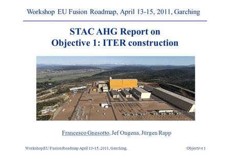 Workshop EU Fusion Roadmap April 13-15, 2011, Garching, Objective 1 STAC AHG Report on Objective 1: ITER construction Workshop EU Fusion Roadmap, April.