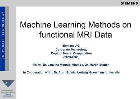 C O R P O R A T E T E C H N O L O G Y Information & Communications Neural Computation Machine Learning Methods on functional MRI Data Siemens AG Corporate.