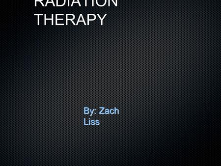 RADIATION THERAPY By: Zach Liss. How does Radiation Therapy Work? Uses high-energy radiation to shrink tumors and kill cancer cells by damaging the DNA.