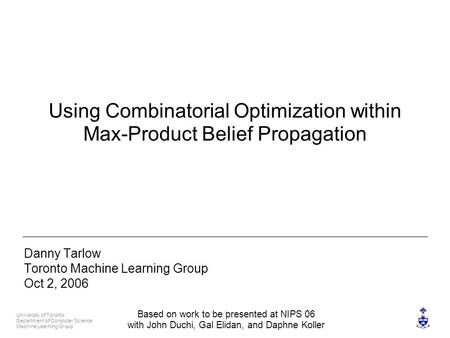 University of Toronto Department of Computer Science Machine Learning Group 1 Using Combinatorial Optimization within Max-Product Belief Propagation Danny.